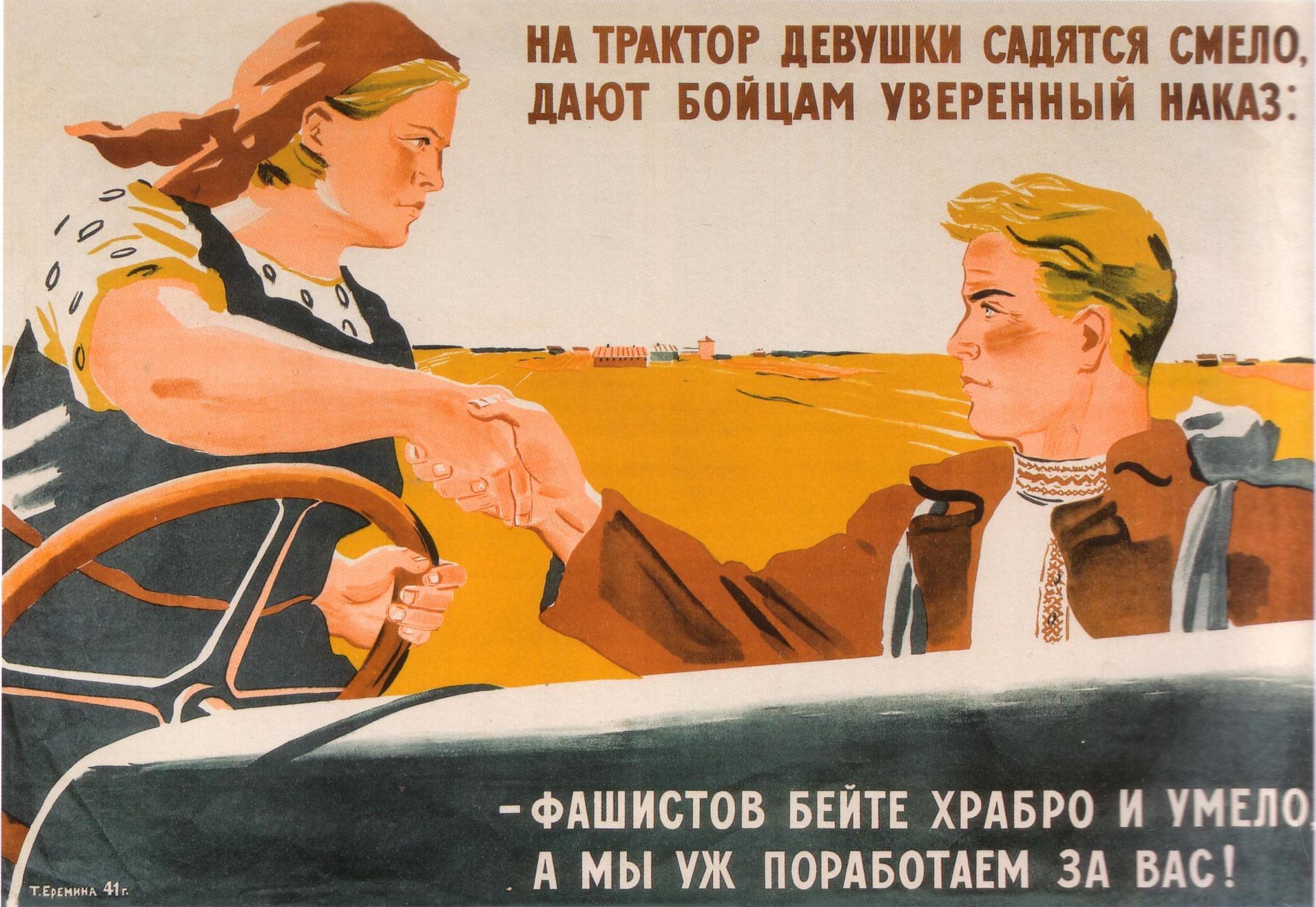 На трактор девушки садятся смело... Автор: Т. Еремина Год: 1941 Текст на плакате: На трактор девушки садятся смело, / Дают бойцам уверенный наказ: / — Фашистов бейте храбро и умело, / А мы уж поработаем за вас!