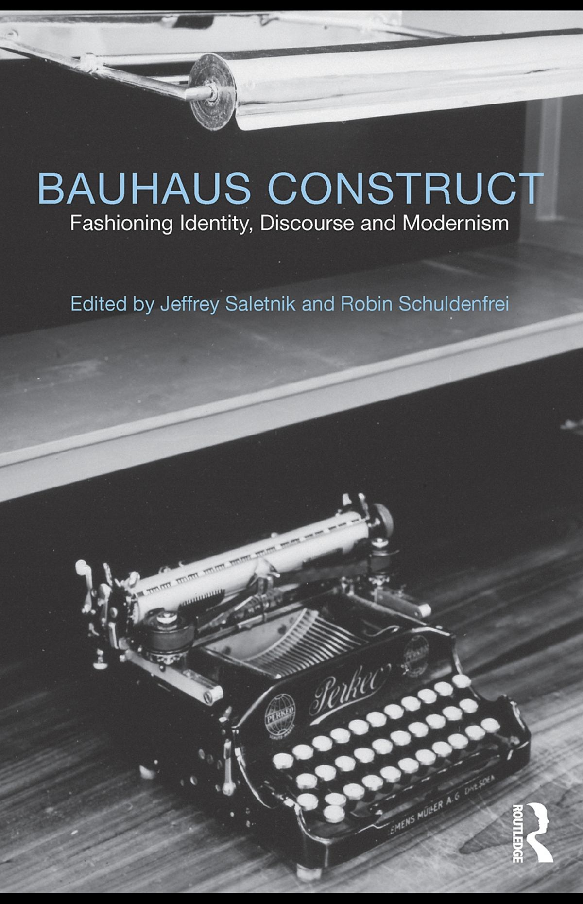 Bauhaus Construct : Fashioning Identity, Discourse and Modernism / Edited by Jeffrey Saletnik and Robin Schuldenfrei. — First published 2009 by Routledge. — London ; New York : Routledge, 2010