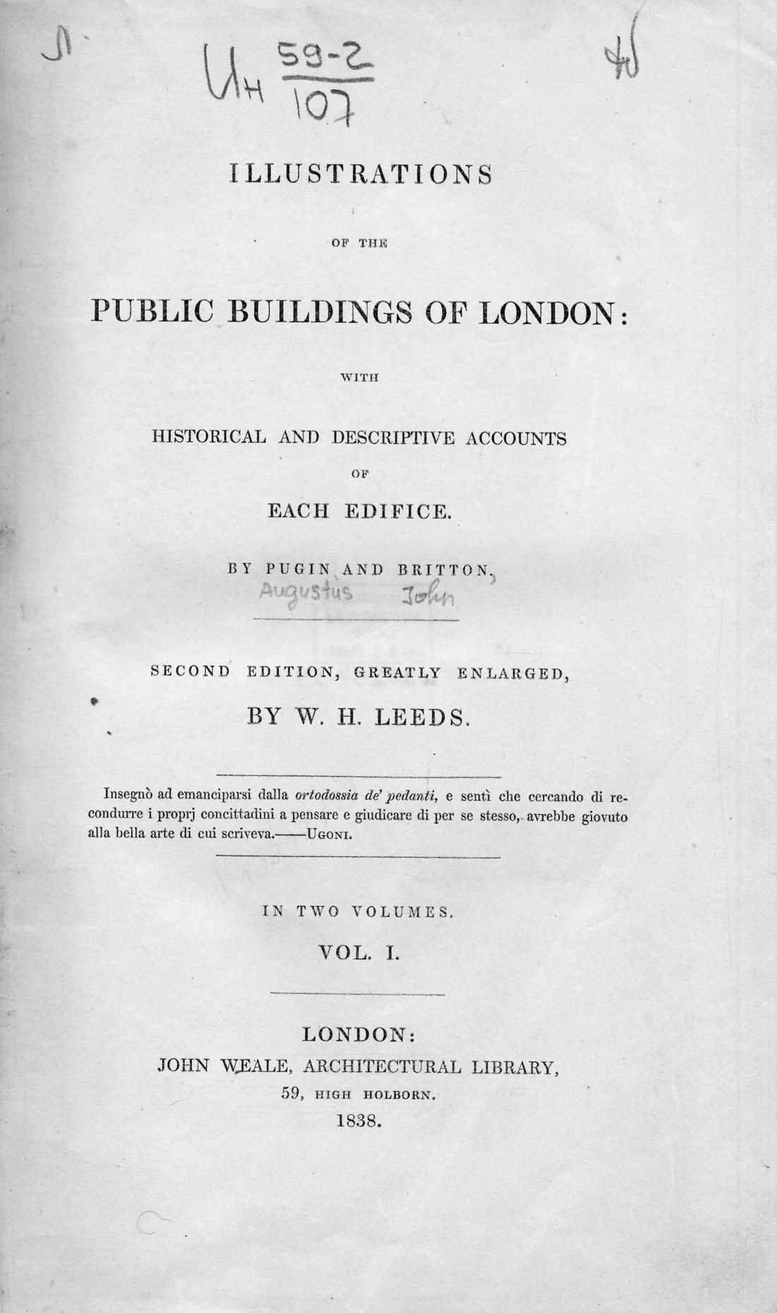 Illustrations of the public buildings of London : With historical and descriptive accounts of each edifice : In 2 volumes / by Pugin and Britton. — Second edition, greatly enlarged by W. H. Leeds. — London : John Weale, 1838