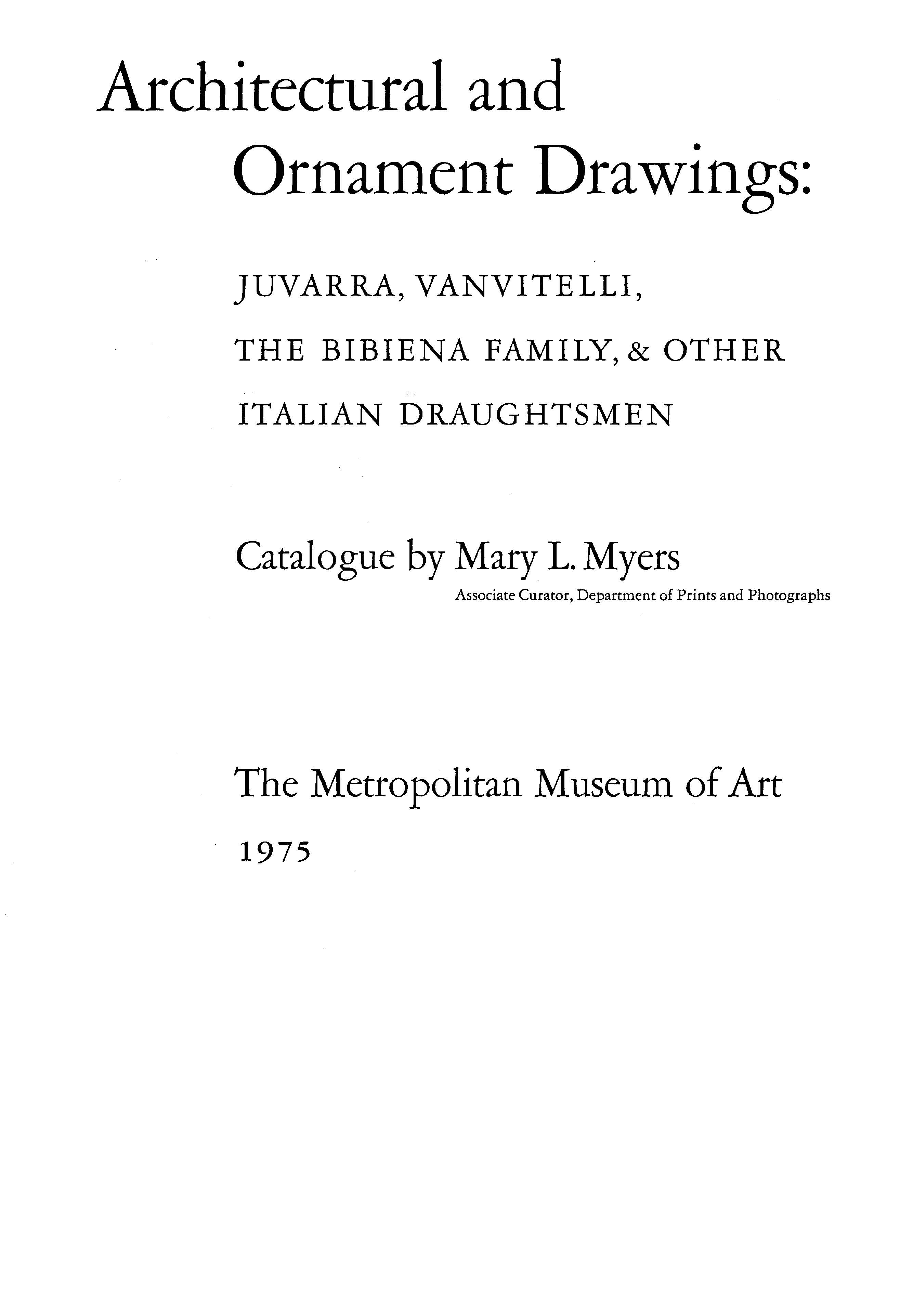 Architectural and Ornament Drawings: Juvarra, Vanvitelli, the Bibiena Family, and Other Italian Draughtsmen : Catalogue by Mary L. Myers. — New York : The Metropolitan Museum of Art, 1975