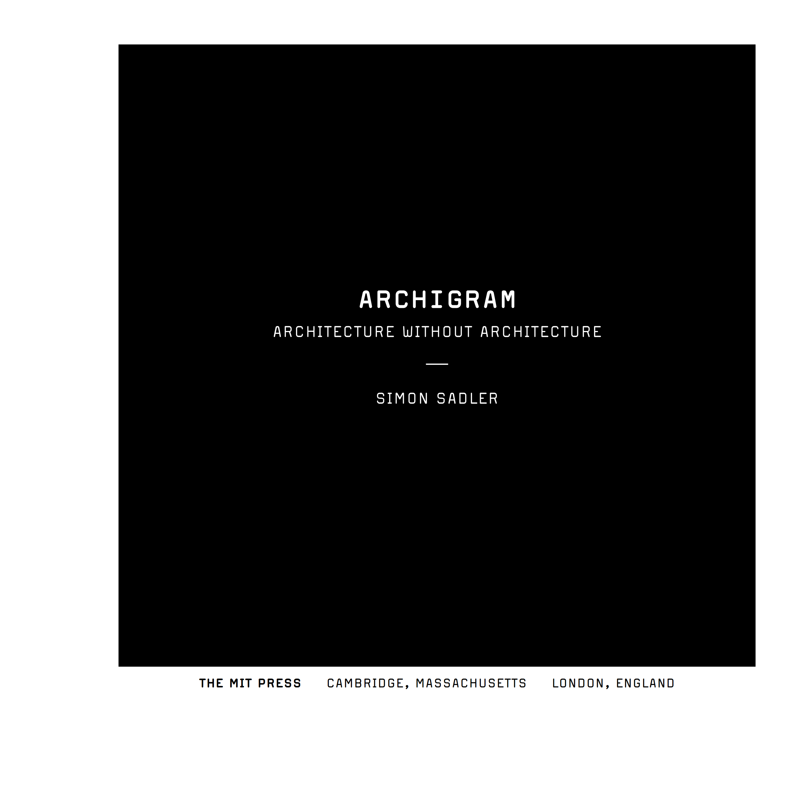 Archigram : Architecture without architecture / Simon Sadler ; Massachusetts institute of technology. — Cambridge, Massachusetts ; London, England : The MIT Press, 2005