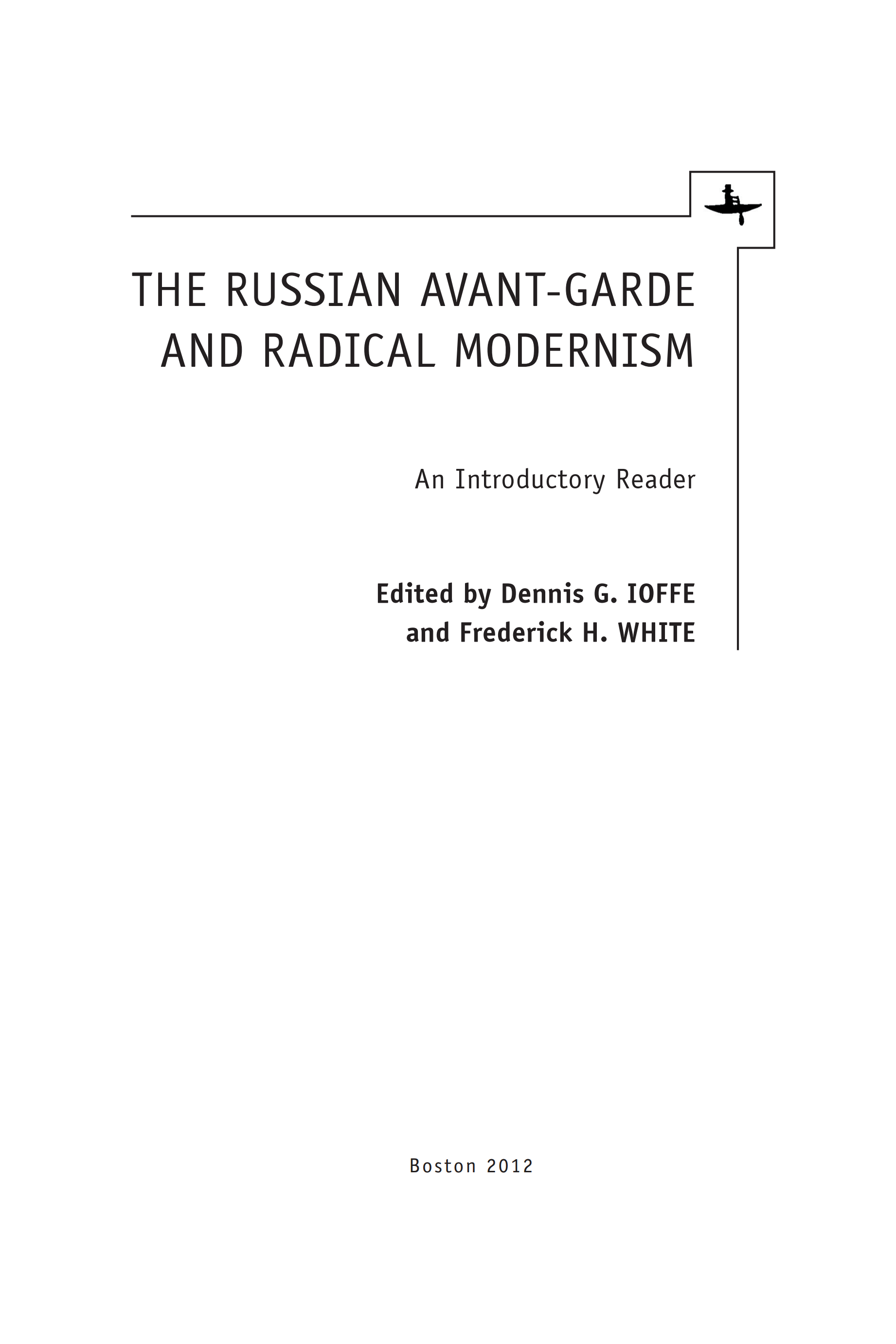 The Russian Avant-Garde and Radical Modernism : An Introductory Reader / Edited by Dennis G. Ioffe and Frederick H. White. — Boston : Academic Studies Press, 2012