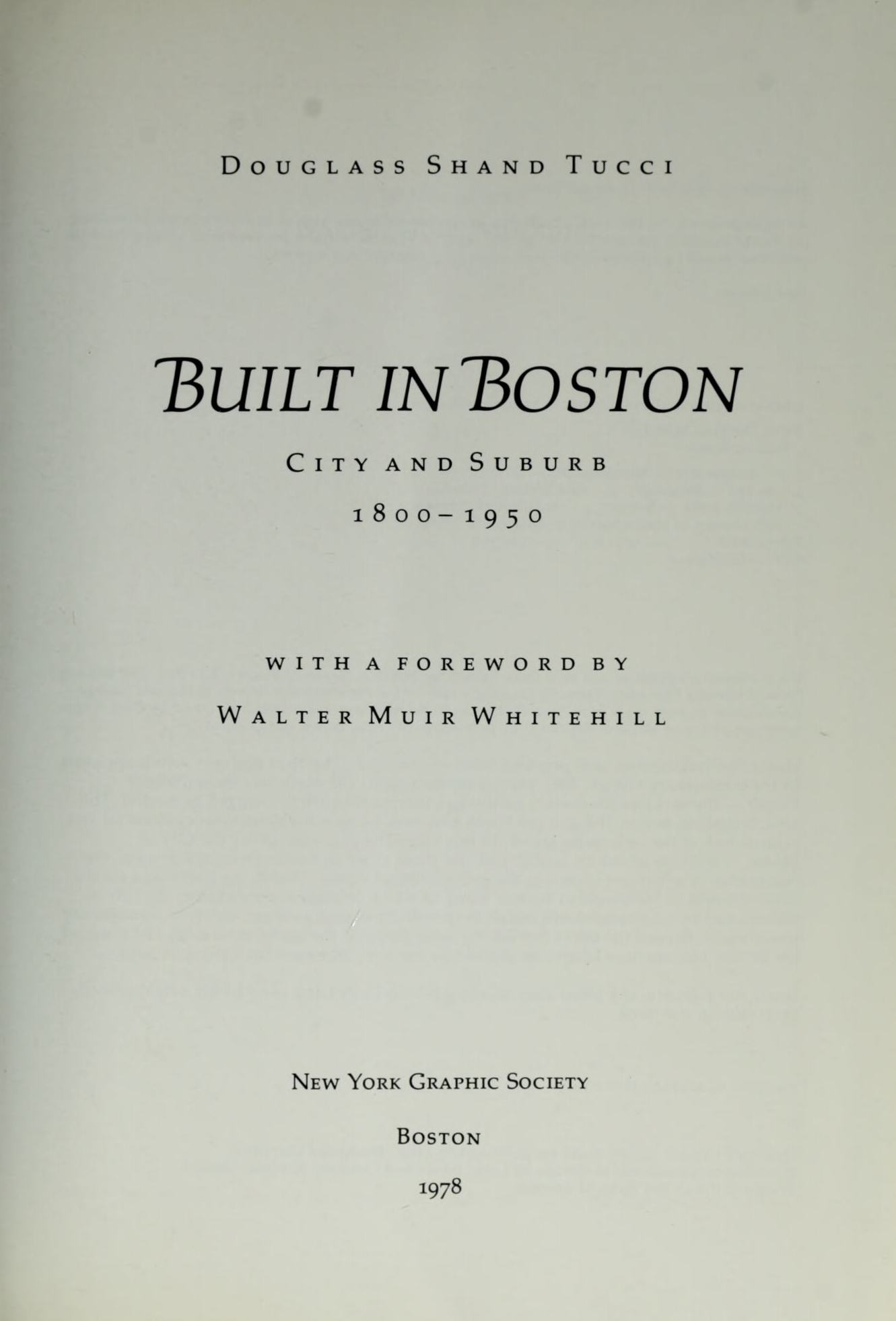 Built in Boston: City and Suburb. 1800—1950 / Douglass Shand Tucci ; With a foreword by Walter Muir Whitehill. — Boston : New York Graphic Society, 1978