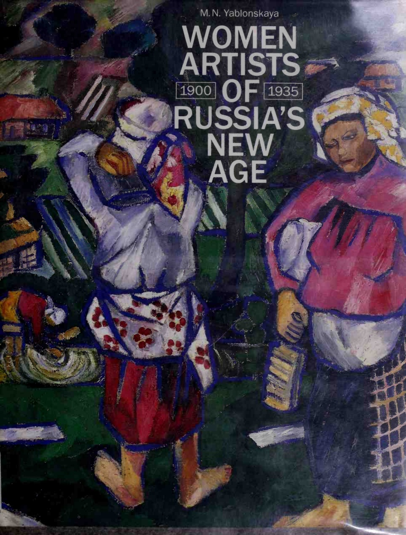 Women artists of Russia's New Age. 1900­-1935 / M. N. Yablonskaya ; Edited and translated from the Russian by Anthony Parton. — New York : Rizzoli International Publications, Inc., 1990